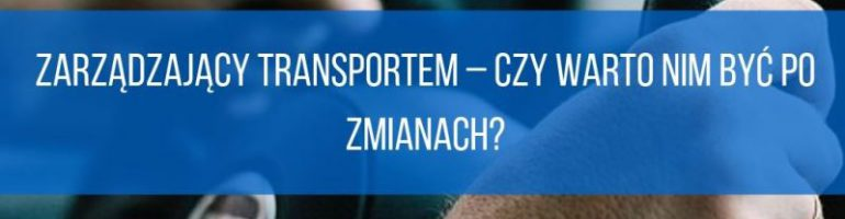 Zarządzający transportem – czy warto nim być po zmianach?